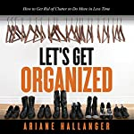 Let's Get Organized: How to Get Rid of Clutter to Do More in Less Time | Ariane Hallanger