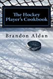 The Hockey Player's Cookbook, Brandon Aldan, 1481002783