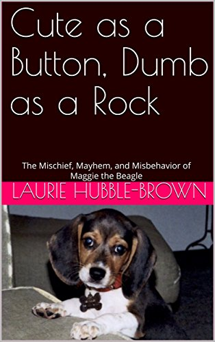 Cute as a Button, Dumb as a Rock: The Mischief, Mayhem, and Misbehavior of Maggie the Beagle (Cute as a Button Beagles Book 1)
