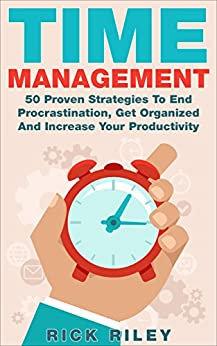 Time Management: 50 Proven Strategies To End Procrastination, Get Organized And Increase Your Productivity (Time Management Skills, Getting Things Done, ... Organization, Successful People) by [Riley, Rick]