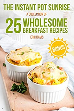 The Instant Pot Sunrise:  A Collection of 25 Wholesome Breakfast Recipes