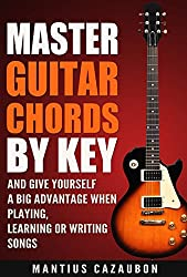 Master Guitar Chords By Key And Give Yourself A Big Advantage When Playing, Learning Or Writing Songs (What Chords Are In What Key And Why?)