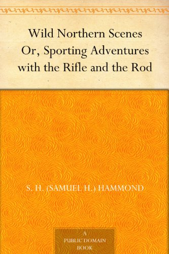 (Wild Northern Scenes Or, Sporting Adventures with the Rifle and the Rod)