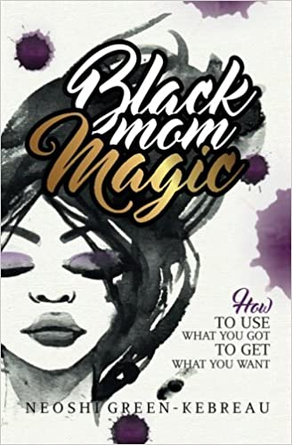 Black Mom Magic: How to Use What You Got to Get What You