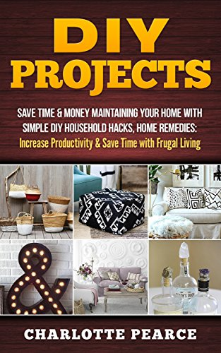 Pdf eBooks DIY Projects: Save Time & Money Maintaining Your Home With Simple DIY Household Hacks, Home Remedies: Increase Productivity & Save Time with Frugal Living ... And Organizing, Increase Productivity)