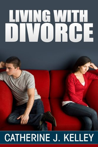 Living With Divorce: How To Cope With Divorce, Lessons To Learn From Divorce And Rebuilding Your Life After Divorce