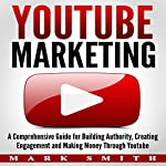 YouTube Marketing: A Comprehensive Guide for Building Authority, Creating Engagement, and Making Money through YouTube | Mark Smith