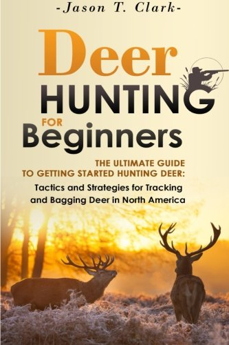 Deer Hunting for Beginners: The Ultimate Guide to Getting Started Hunting Deer: Tactics and Strategies for Tracking and Bagging Deer in North America