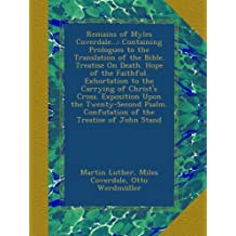 Remains of Myles Coverdale...: Containing Prologues to the Translation of the Bible. Treatise On Death. Hope of the Faithful. Exhortation to the Carrying of Christ's Cross. Exposition Upon the Twenty-Second Psalm. Confutation of the Treatise of John Stand