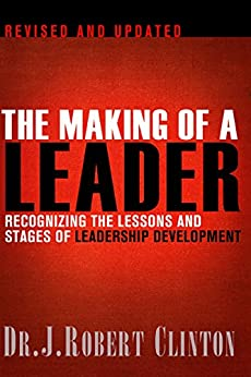 The Making of a Leader: Recognizing the Lessons and Stages of Leadership Development by [Clinton, Robert]