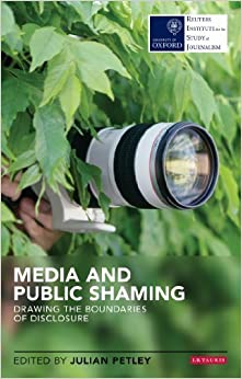 Media and Public Shaming: Drawing the Boundaries of Disclosure (Reuters Institute for the Study of Journalism) by Petley, Julian (2013)
