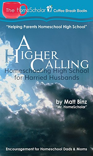 A Higher Calling: Homeschooling High School for Harried Husbands (The HomeScholar's Coffee Break Book series 12)