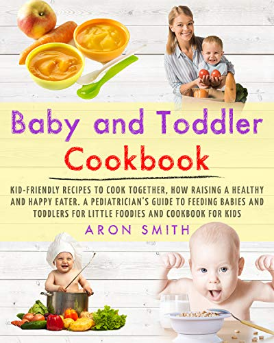 Baby and Toddler Cookbook: Kid-Friendly Recipes to Cook Together, how Raising a Healthy and Happy Eater. A Pediatrician's Guide to Feeding Babies and Toddlers for Little Foodies and cookbook for kids by Aron Smith