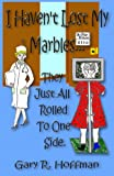 I Haven't Lost My Marbles... They Just All Rolled to One Side, Gary R. Hoffman, 0985690615