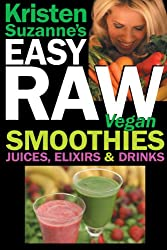 Kristen Suzanne's EASY Raw Vegan Smoothies, Juices, Elixirs & Drinks: The Definitive Raw Fooder's Book of Beverage Recipes for Boosting Energy, Getting ... or Cutting Loose... Including Wine Drinks!