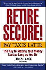Retire Secure!: Pay Taxes Later -- The Key to Making Your Money Last as Long as You Do Hardcover