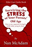 Surviving the STRESS of Your Parents' Old Age: How to Stay Organized, Loving, and Sane While Caring...