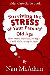 Surviving the STRESS of Your Parents' Old Age: How to Stay Organized, Loving, and Sane While Caring for Them