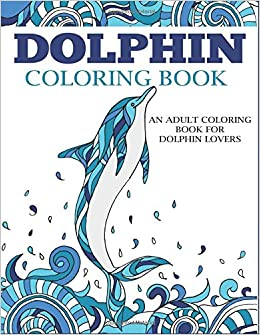 Amazon.com: Dolphin Coloring Book: An Adult Coloring Book for ...