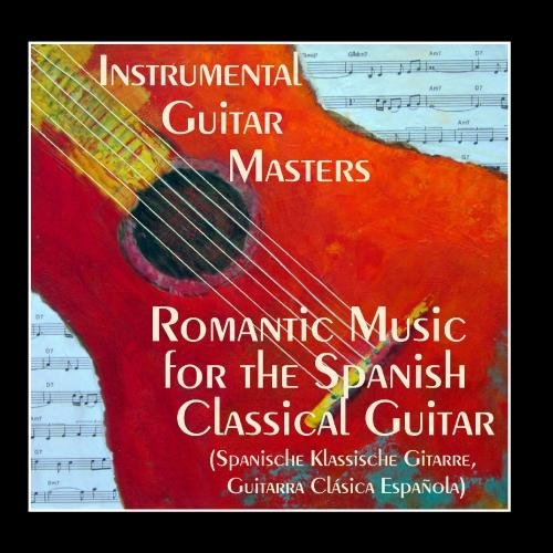 Romantic Music for The Spanish Classical Guitar (Spanische Klassische Gitarre, Guitarra Cl??sica Espa??ola) by Instrumental Guitar Masters