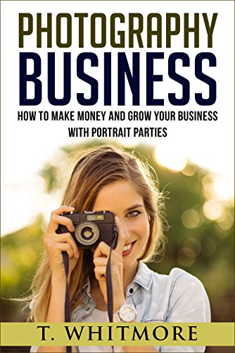 Amateur Photography: How To Make Money And Grow Your Business With Portrait Parties by [Whitmore, T]
