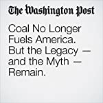Coal No Longer Fuels America. But the Legacy — and the Myth — Remain. | Karen Heller