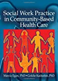 Social Work Practice in Community-Based Health Care, Marcia Egan and Goldie Kadushin, 0789025663
