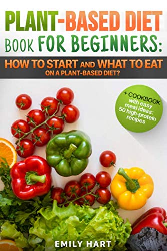 PLANT-BASED Diet –  Book for BEGINNERS: How to Start and What to Eat on a Plant Based Diet?: + COOKBOOK with easy meal ideas: 50 high protein recipes (Plant-Based COOKBOOK)