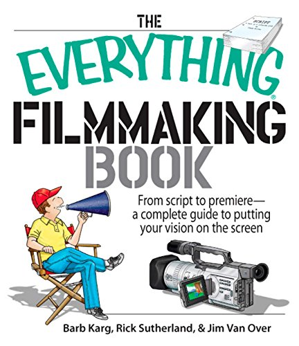 The Everything Filmmaking Book: From Script to Premiere -a Complete Guide to Putting Your Vision on the Screen (Everything®) (Film Production Management 101)
