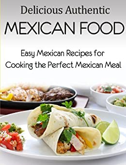Delicious Authentic Mexican Food: Easy Mexican Recipes for Cooking the Perfect Mexican Meal by [Daniels, Jared]