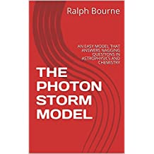 THE PHOTON STORM MODEL: AN EASY MODEL THAT ANSWERS NAGGING QUESTIONS IN ASTROPHYSICS AND CHEMISTRY (1)