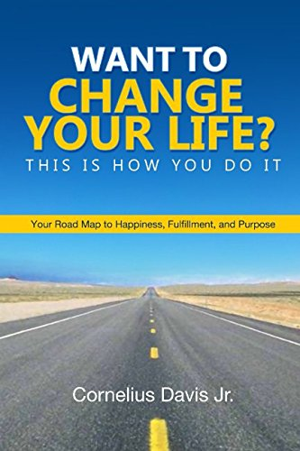 want-to-change-your-life-this-is-how-you-do-it-your-roadmap-to-happiness-fulfillment-and-purpose