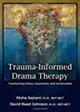 Trauma-Informed Drama Therapy: Transforming Clinics, Classrooms, and Communities