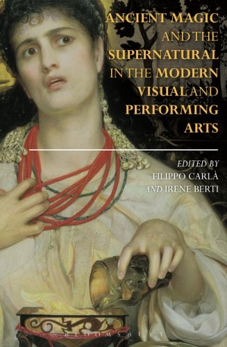 Ancient Magic and the Supernatural in the Modern Visual and Performing Arts (Bloomsbury Studies in Classical Reception)
