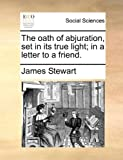 The Oath of Abjuration, Set in Its True Light; in a Letter to a Friend, James Stewart, 1170109748