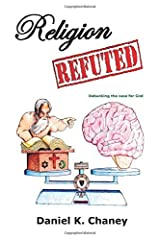 By Daniel K Chaney Religion Refuted: Debunking the case for God (2nd Second Edition) [Paperback] Paperback