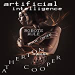 Artificial Intelligence: Robots Rule, Book Three | Atherton Cooper