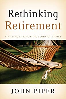 Rethinking Retirement: Finishing Life for the Glory of Christ by [Piper, John]