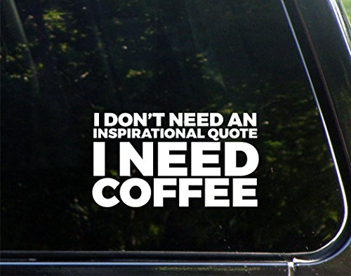 I Don't Need An Inspirational Quote I Need Coffee - 6-1/2