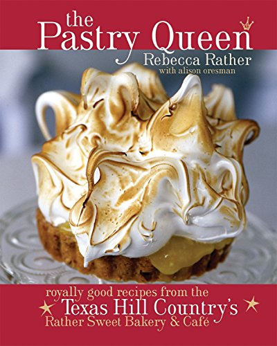 The Pastry Queen: Royally Good Recipes from the Texas Hill Country's Rather Sweet Bakery & Cafe by Rebecca Rather, Alison Oresman