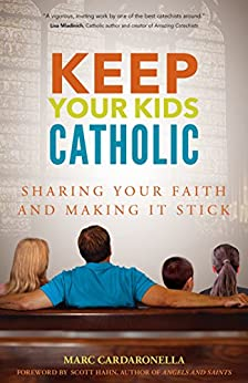 Keep Your Kids Catholic: Sharing Your Faith and Making It Stick by [Cardaronella, Marc]