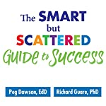 The Smart but Scattered Guide to Success: How to Use Your Brain's Executive Skills to Keep Up, Stay Calm, and Get Organized at Work and at Home | Peg Dawson EdD,Richard Guare PhD