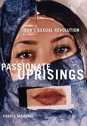 Passionate Uprisings: Iran's Sexual Revolution