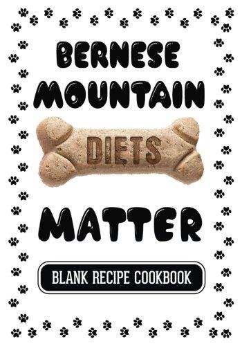 Bernese Mountain  Diets Matter: Dog Food Recipes Cookbook, Blank Recipe Cookbook, 7 x 10, 100 Blank Recipe Pages