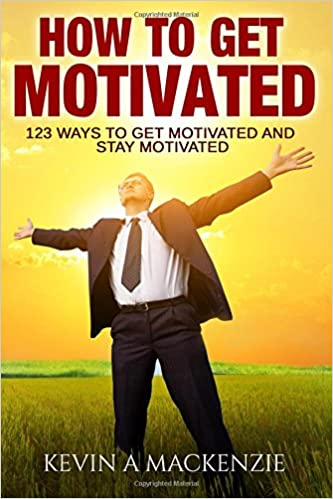 How to Get Motivated and Stay Motivated: 123 Ways to Get Motivated and STAY Motivated