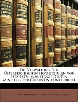 Die Verwaltung Der Osterreichischen Hochschulen Von 1868-1877: Im Auftrage Des K.K. Ministers Fur Cultus Und Unterricht