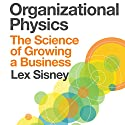 Organizational Physics: The Science of Growing a Business Audiobook by Lex Sisney Narrated by Corey M. Snow