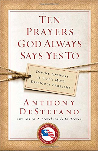 Ten Prayers God Always Says Yes To: Divine Answers to Life's Most Difficult Problems