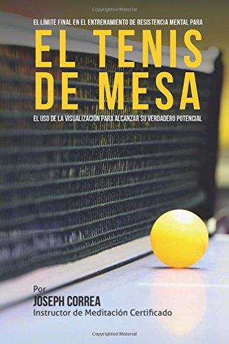 El Limite Final en el Entrenamiento de Resistencia Mental Para el Tenis de Mesa: El uso de la visualizacion para alcanzar su verdadero potencial (Spanish Edition) [Joseph Correa (Instructor de Meditacion Certificado)] (Tapa Blanda)