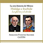 La otra historia de México: Hidalgo e Iturbide [People's History of Mexico: Hidalgo and Iturbide]: La gloria y el olvido [The Glory and Oblivion] Audiobook by Armando Sergio Fuentes Aguirre Narrated by Rolando Silva
